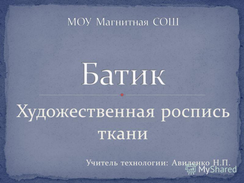 Художественная роспись ткани Учитель технологии: Авиленко Н.П.