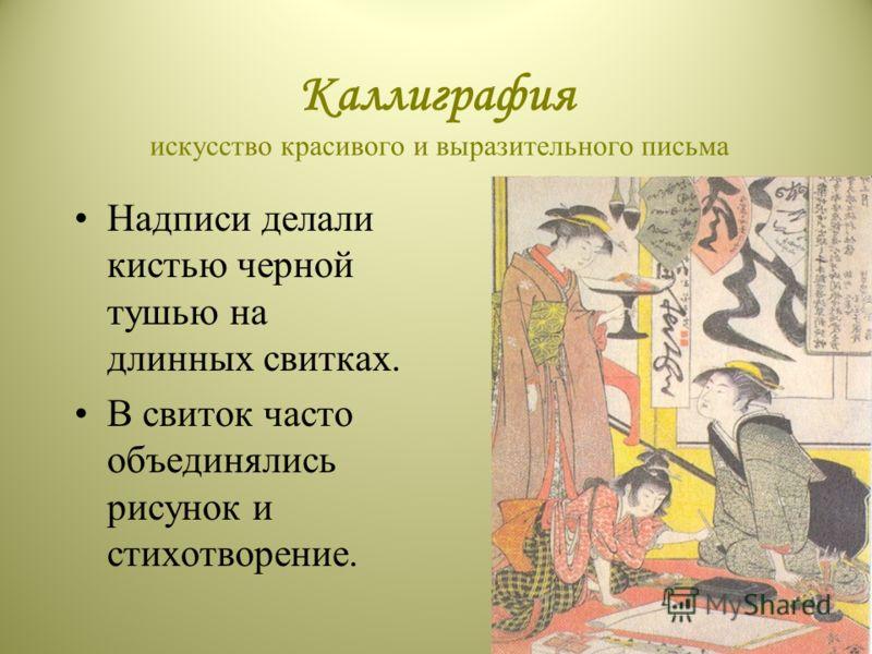Каллиграфия искусство красивого и выразительного письма Надписи делали кистью черной тушью на длинных свитках. В свиток часто объединялись рисунок и стихотворение.