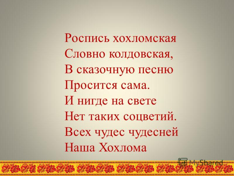 Роспись хохломская Словно колдовская, В сказочную песню Просится сама. И нигде на свете Нет таких соцветий. Всех чудес чудесней Наша Хохлома