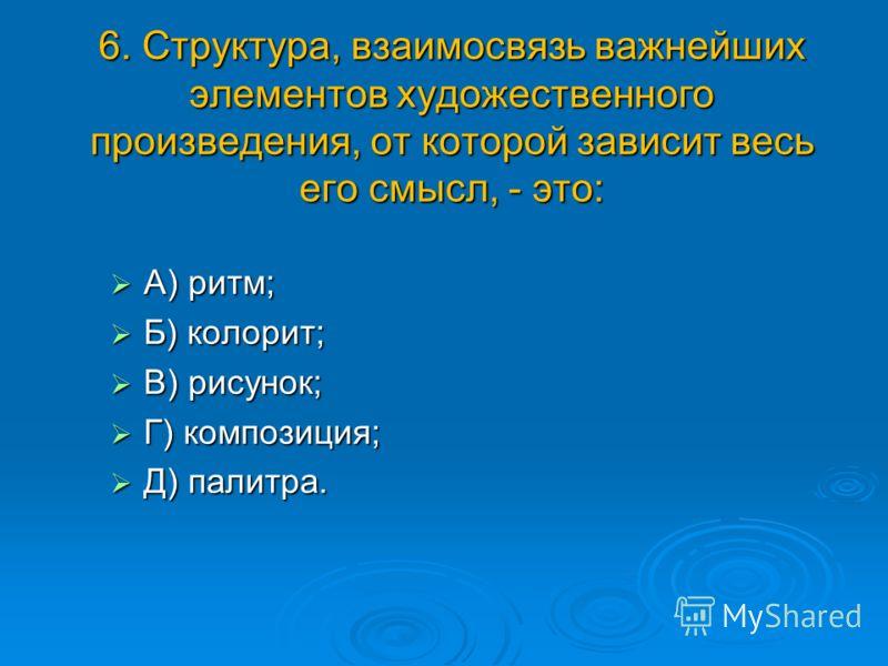 6. Структура, взаимосвязь важнейших элементов художественного произведения, от которой зависит весь его смысл, - это: А) ритм; А) ритм; Б) колорит; Б) колорит; В) рисунок; В) рисунок; Г) композиция; Г) композиция; Д) палитра. Д) палитра.