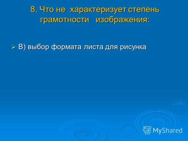 8. Что не характеризует степень грамотности изображения: В) выбор формата листа для рисунка В) выбор формата листа для рисунка