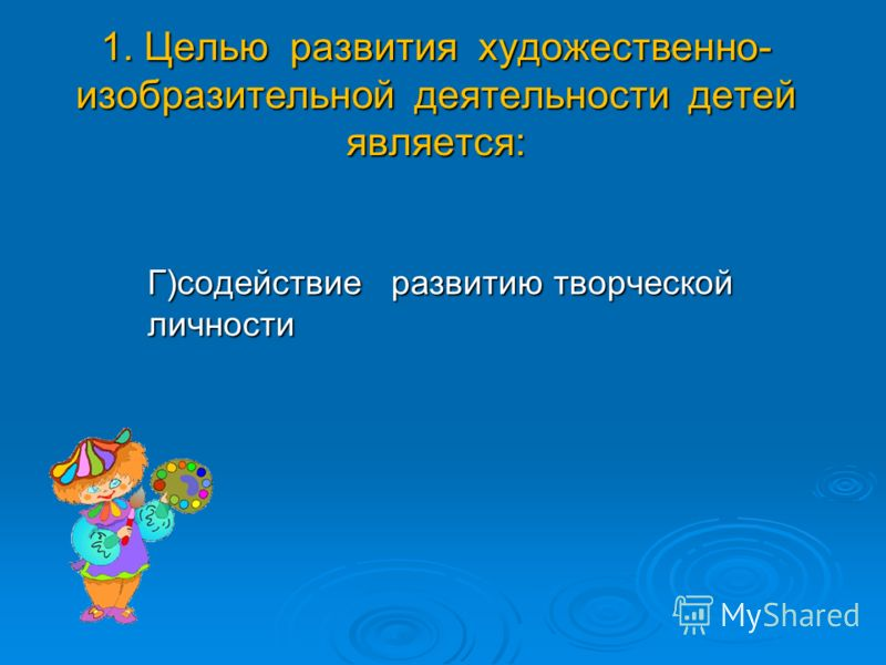1. Целью развития художественно- изобразительной деятельности детей является: Г)содействие развитию творческой личности