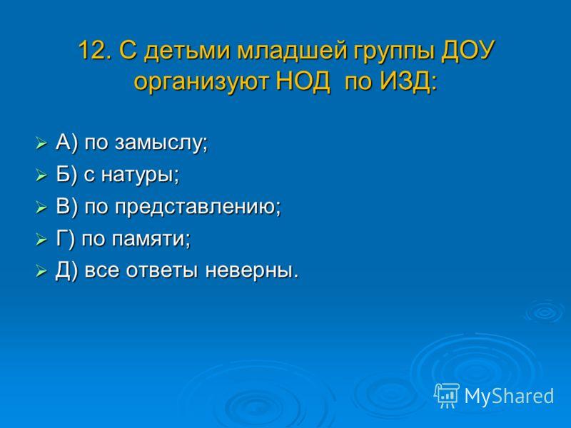 12. С детьми младшей группы ДОУ организуют НОД по ИЗД: А) по замыслу; А) по замыслу; Б) с натуры; Б) с натуры; В) по представлению; В) по представлению; Г) по памяти; Г) по памяти; Д) все ответы неверны. Д) все ответы неверны.