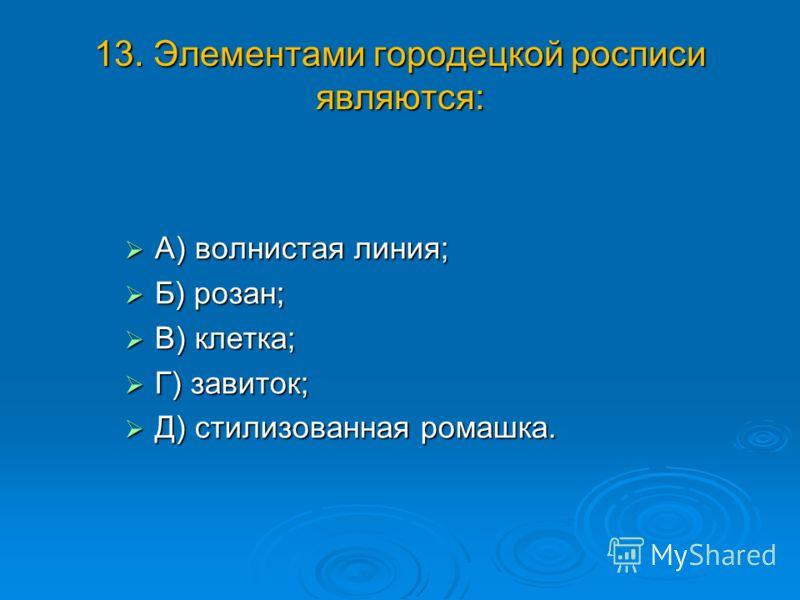 13. Элементами городецкой росписи являются: А) волнистая линия; А) волнистая линия; Б) розан; Б) розан; В) клетка; В) клетка; Г) завиток; Г) завиток; Д) стилизованная ромашка. Д) стилизованная ромашка.