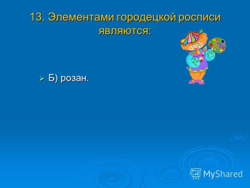 13. Элементами городецкой росписи являются: Б) розан. Б) розан.