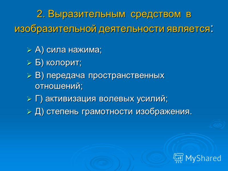 2. Выразительным средством в изобразительной деятельности является : А) сила нажима; А) сила нажима; Б) колорит; Б) колорит; В) передача пространственных отношений; В) передача пространственных отношений; Г) активизация волевых усилий; Г) активизация