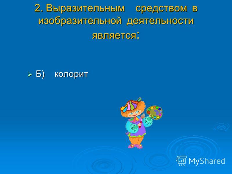 2. Выразительным средством в изобразительной деятельности является : Б) колорит Б) колорит