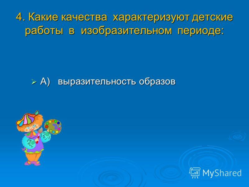 4. Какие качества характеризуют детские работы в изобразительном периоде: А) выразительность образов А) выразительность образов