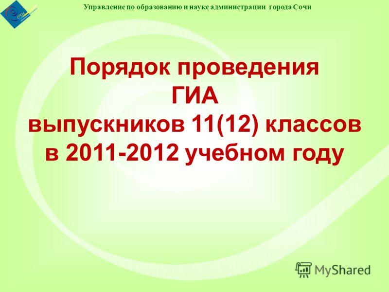 Управление по образованию и науке администрации города Сочи Порядок проведения ГИА выпускников 11(12) классов в 2011-2012 учебном году