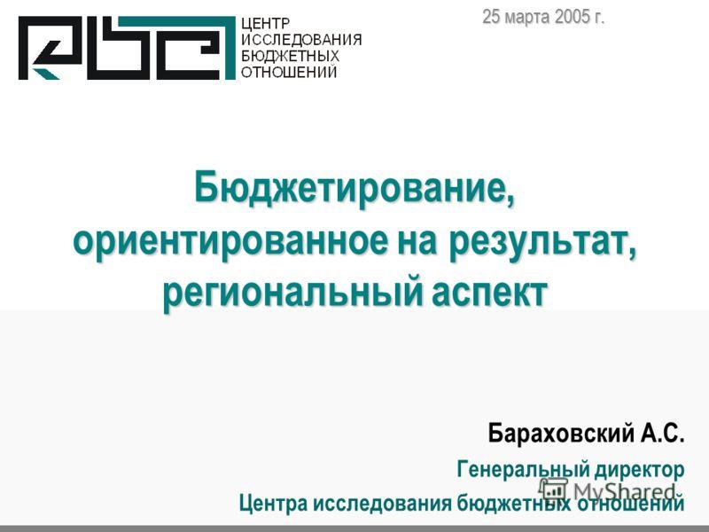 Бюджетирование, ориентированное на результат, региональный аспект Бараховский А.С. Генеральный директор Центра исследования бюджетных отношений 25 марта 2005 г.