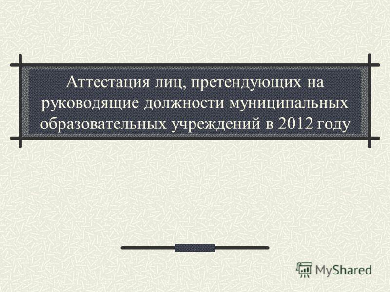 Аттестация лиц, претендующих на руководящие должности муниципальных образовательных учреждений в 2012 году