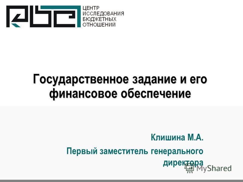 Государственное задание и его финансовое обеспечение Клишина М.А. Первый заместитель генерального директора