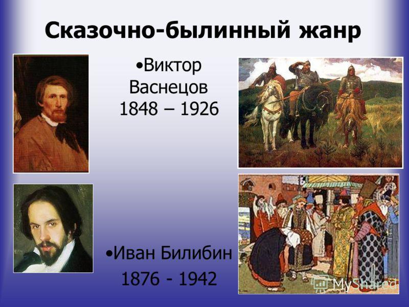Сказочно-былинный жанр Виктор Васнецов 1848 – 1926 Иван Билибин 1876 - 1942