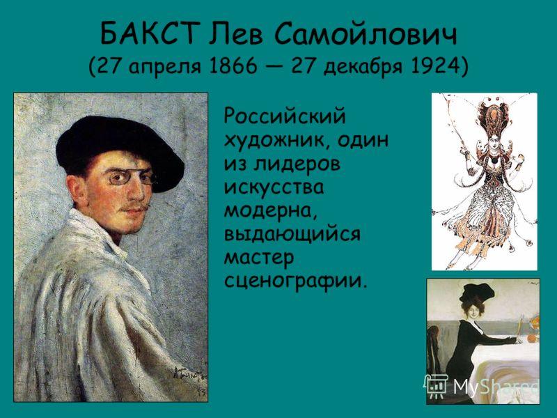 БАКСТ Лев Самойлович (27 апреля 1866 27 декабря 1924) Российский художник, один из лидеров искусства модерна, выдающийся мастер сценографии.