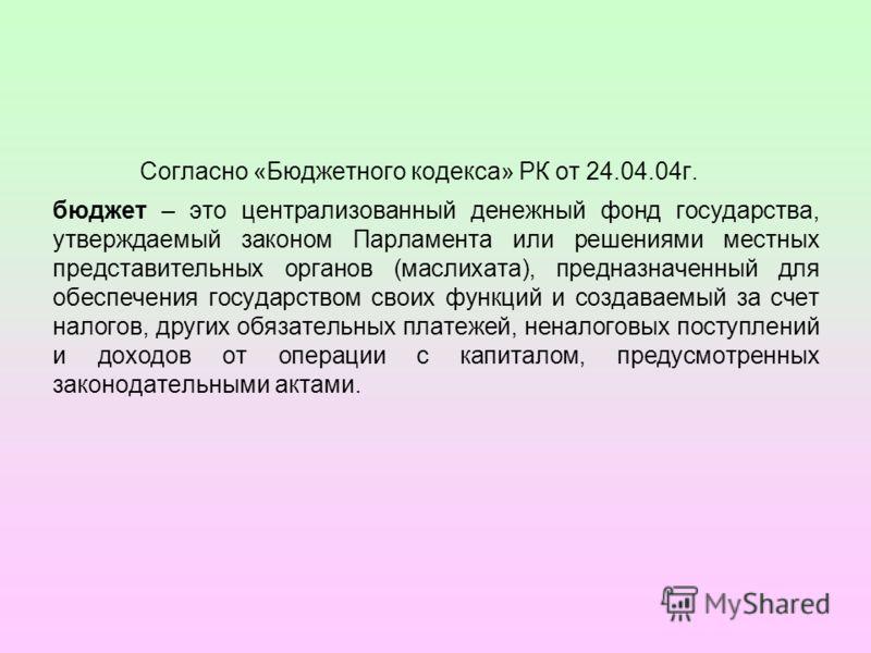 Согласно «Бюджетного кодекса» РК от 24.04.04г. бюджет – это централизованный денежный фонд государства, утверждаемый законом Парламента или решениями местных представительных органов (маслихата), предназначенный для обеспечения государством своих фун