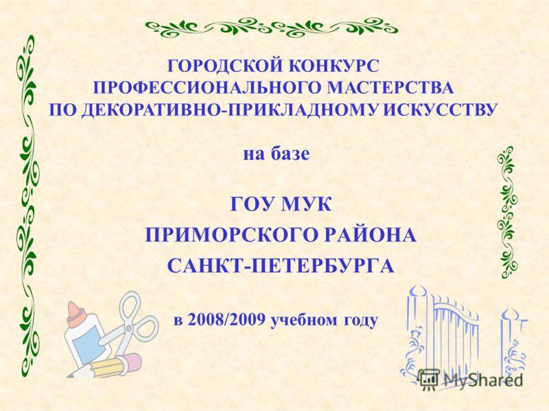 ГОУ МУК ПРИМОРСКОГО РАЙОНА САНКТ-ПЕТЕРБУРГА ГОРОДСКОЙ КОНКУРС ПРОФЕССИОНАЛЬНОГО МАСТЕРСТВА ПО ДЕКОРАТИВНО-ПРИКЛАДНОМУ ИСКУССТВУ на базе в 2008/2009 учебном году