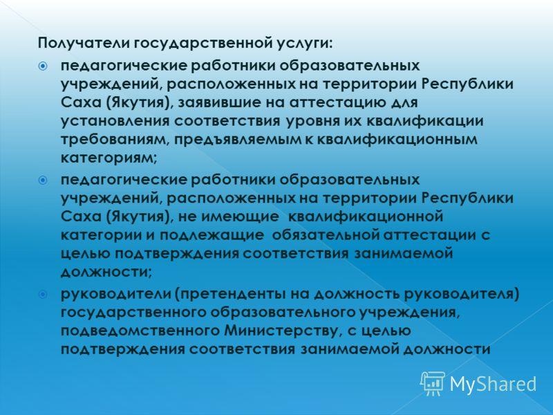 Получатели государственной услуги: педагогические работники образовательных учреждений, расположенных на территории Республики Саха (Якутия), заявившие на аттестацию для установления соответствия уровня их квалификации требованиям, предъявляемым к кв