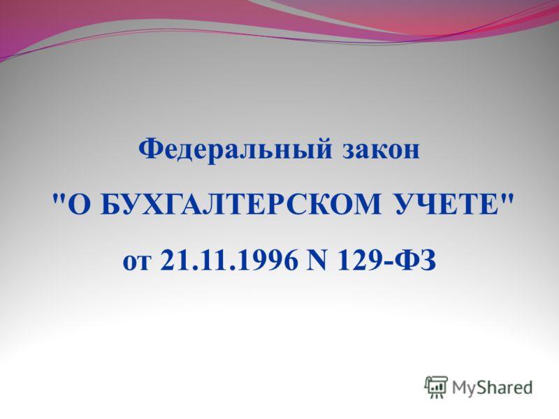 Федеральный закон О БУХГАЛТЕРСКОМ УЧЕТЕ от 21.11.1996 N 129-ФЗ