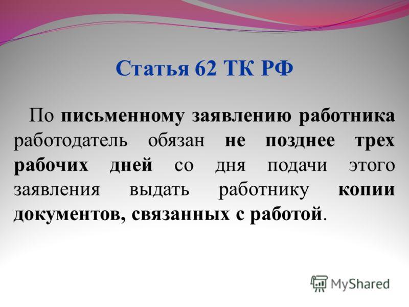По письменному заявлению работника работодатель обязан не позднее трех рабочих дней со дня подачи этого заявления выдать работнику копии документов, связанных с работой. Статья 62 ТК РФ