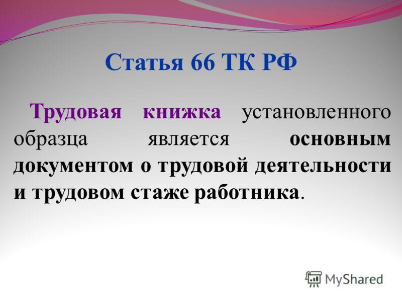 Трудовая книжка установленного образца является основным документом о трудовой деятельности и трудовом стаже работника. Статья 66 ТК РФ