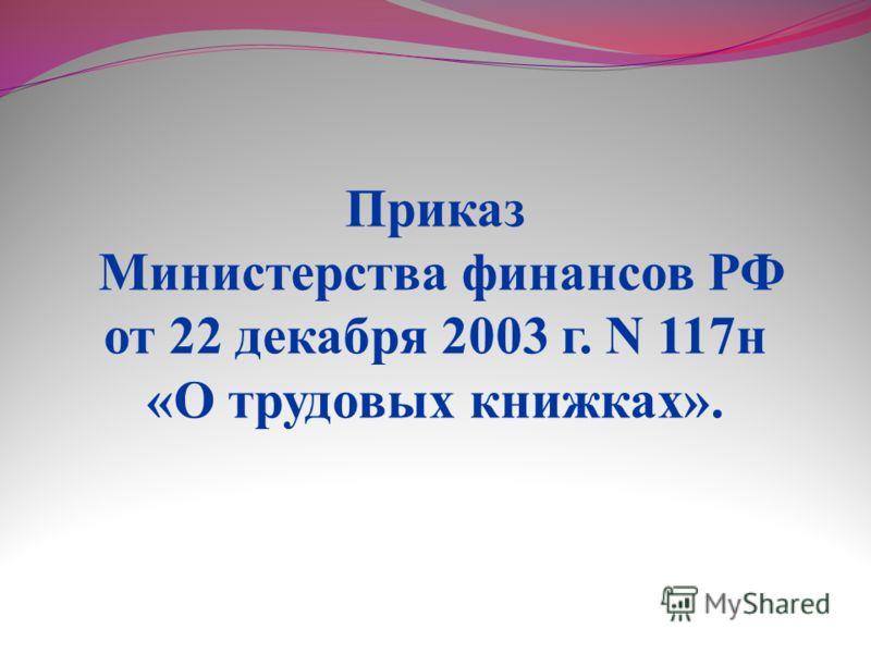 Приказ Министерства финансов РФ от 22 декабря 2003 г. N 117н «О трудовых книжках».