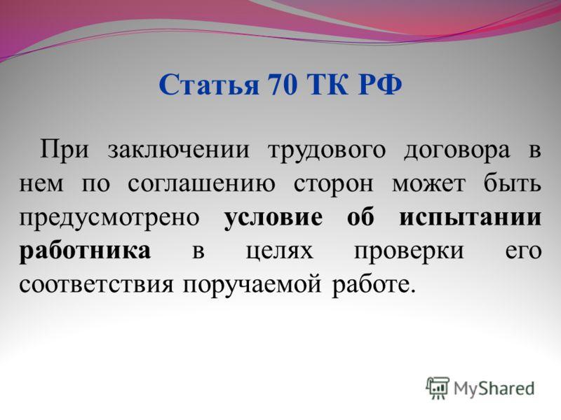 При заключении трудового договора в нем по соглашению сторон может быть предусмотрено условие об испытании работника в целях проверки его соответствия поручаемой работе. Статья 70 ТК РФ