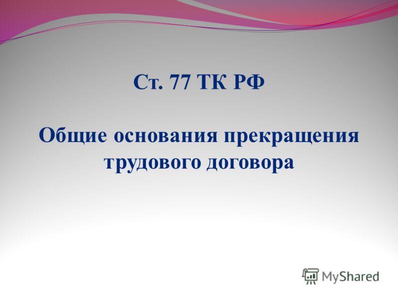Ст. 77 ТК РФ Общие основания прекращения трудового договора