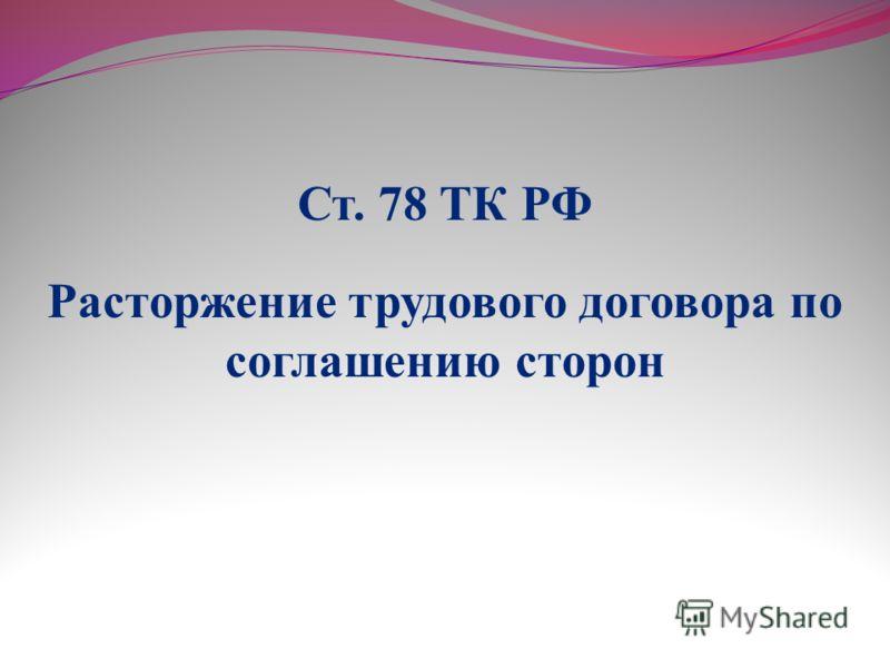 Расторжение трудового договора по соглашению сторон Ст. 78 ТК РФ