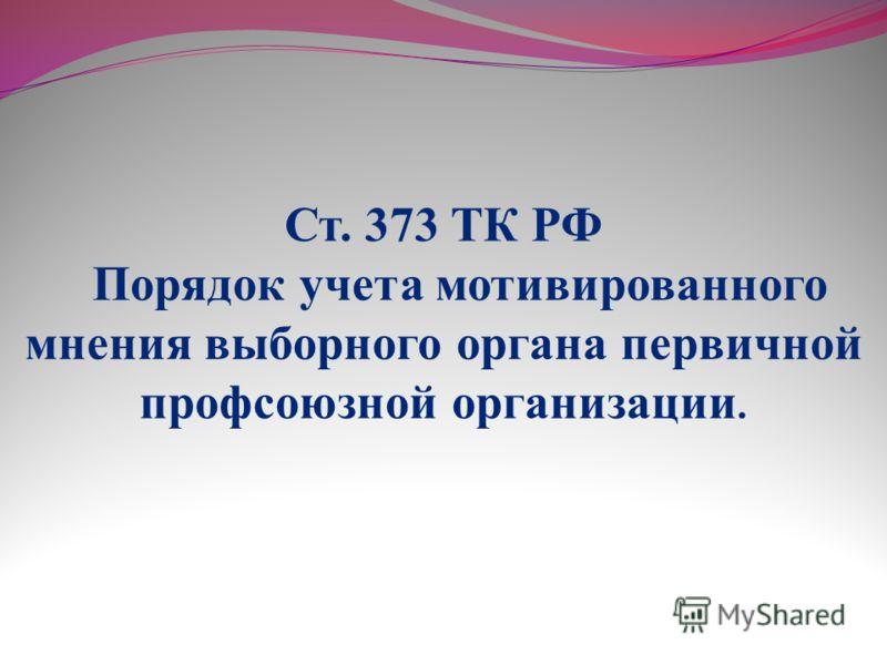 Ст. 373 ТК РФ Порядок учета мотивированного мнения выборного органа первичной профсоюзной организации.