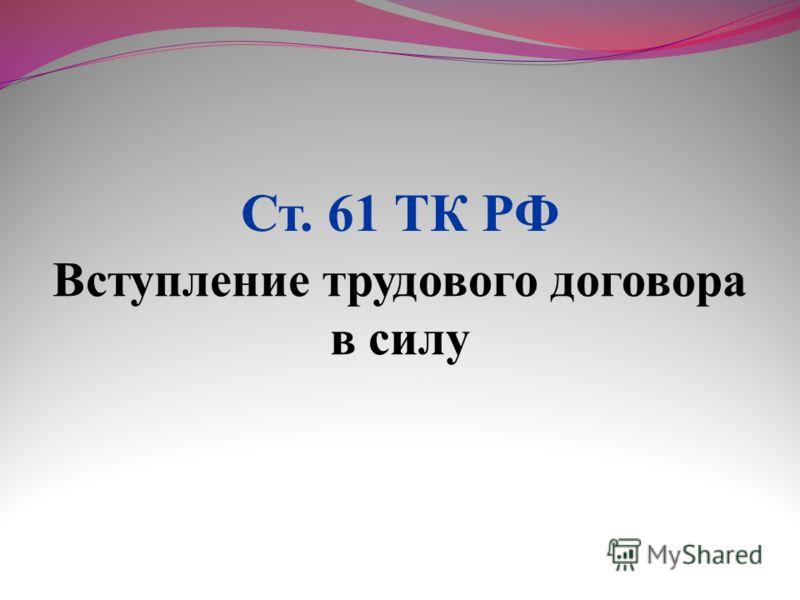 Вступление трудового договора в силу Ст. 61 ТК РФ