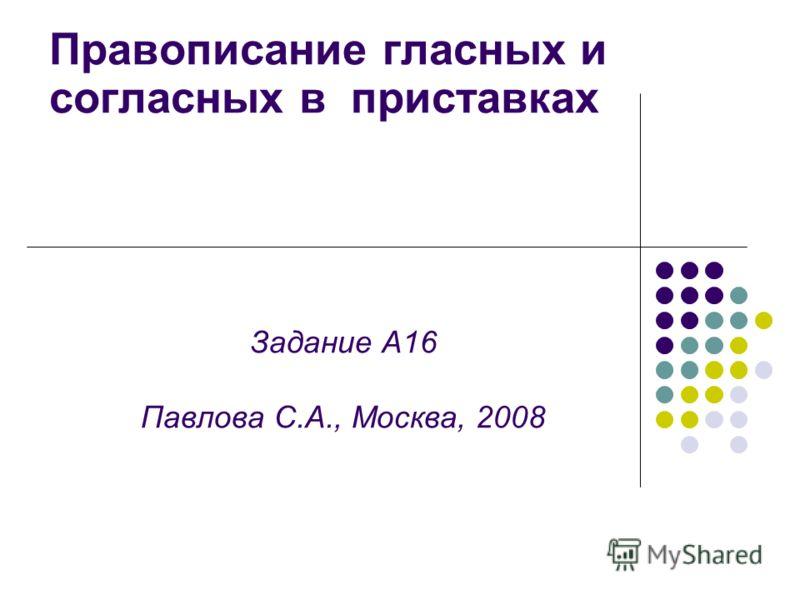 Задание А16 Павлова С.А., Москва, 2008 Правописание гласных и согласных в приставках