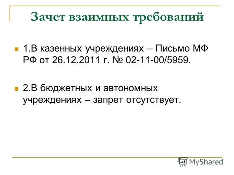 Зачет взаимных требований 1.В казенных учреждениях – Письмо МФ РФ от 26.12.2011 г. 02-11-00/5959. 2.В бюджетных и автономных учреждениях – запрет отсутствует.