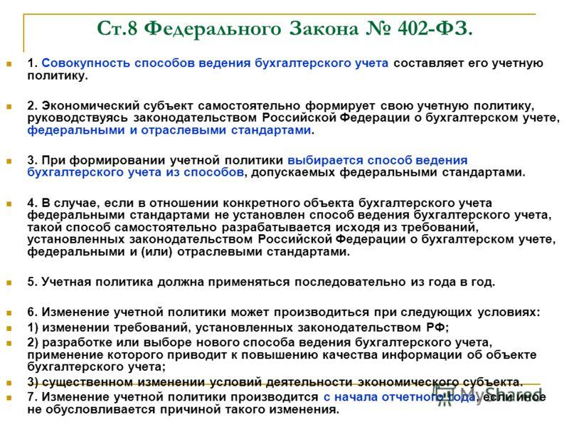 Ст.8 Федерального Закона 402-ФЗ. 1. Совокупность способов ведения бухгалтерского учета составляет его учетную политику. 2. Экономический субъект самостоятельно формирует свою учетную политику, руководствуясь законодательством Российской Федерации о б