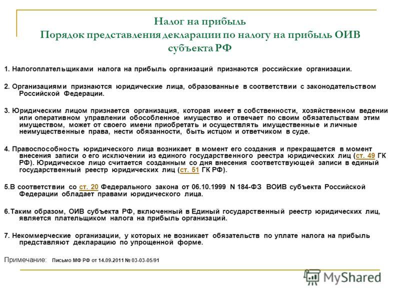 Налог на прибыль Порядок представления декларации по налогу на прибыль ОИВ субъекта РФ 1. Налогоплательщиками налога на прибыль организаций признаются российские организации. 2. Организациями признаются юридические лица, образованные в соответствии с