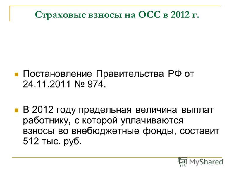 Страховые взносы на ОСС в 2012 г. Постановление Правительства РФ от 24.11.2011 974. В 2012 году предельная величина выплат работнику, с которой уплачиваются взносы во внебюджетные фонды, составит 512 тыс. руб.