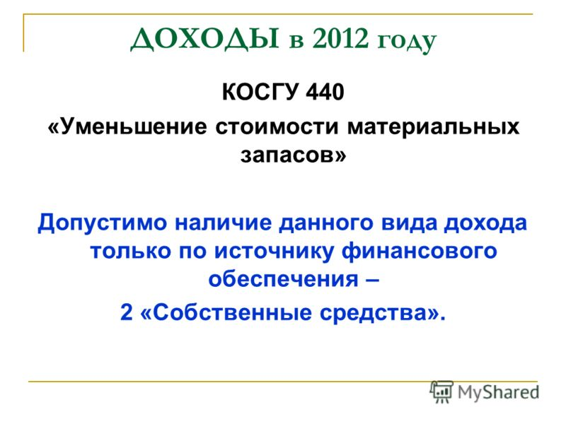 ДОХОДЫ в 2012 году КОСГУ 440 «Уменьшение стоимости материальных запасов» Допустимо наличие данного вида дохода только по источнику финансового обеспечения – 2 «Собственные средства».
