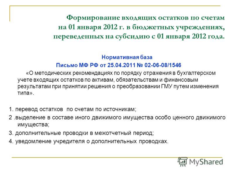 Формирование входящих остатков по счетам на 01 января 2012 г. в бюджетных учреждениях, переведенных на субсидию с 01 января 2012 года. Нормативная база Письмо МФ РФ от 25.04.2011 02-06-08/1546 «О методических рекомендациях по порядку отражения в бухг