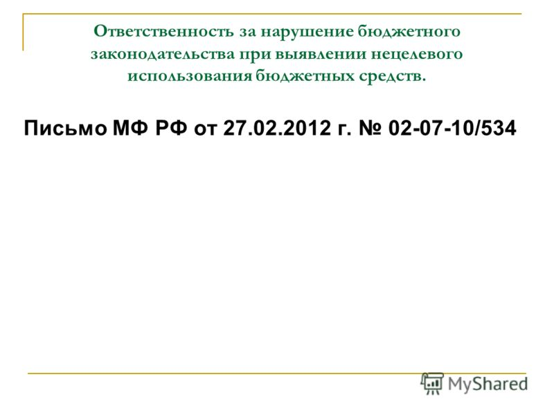 Ответственность за нарушение бюджетного законодательства при выявлении нецелевого использования бюджетных средств. Письмо МФ РФ от 27.02.2012 г. 02-07-10/534