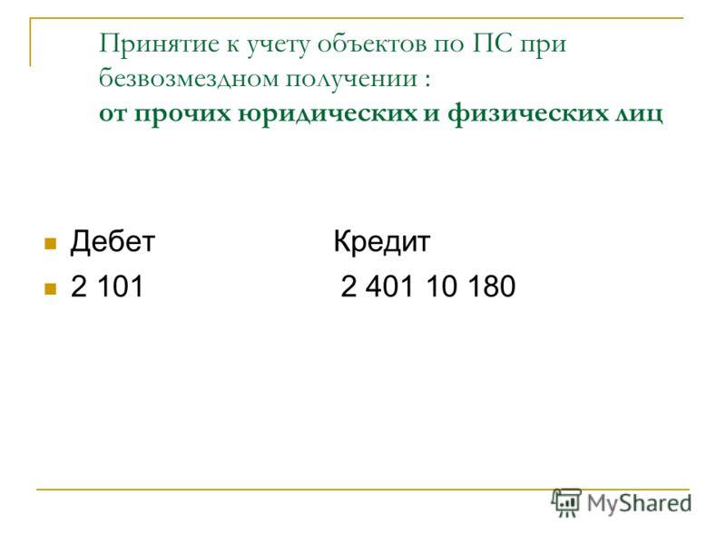 Принятие к учету объектов по ПС при безвозмездном получении : от прочих юридических и физических лиц Дебет Кредит 2 101 2 401 10 180
