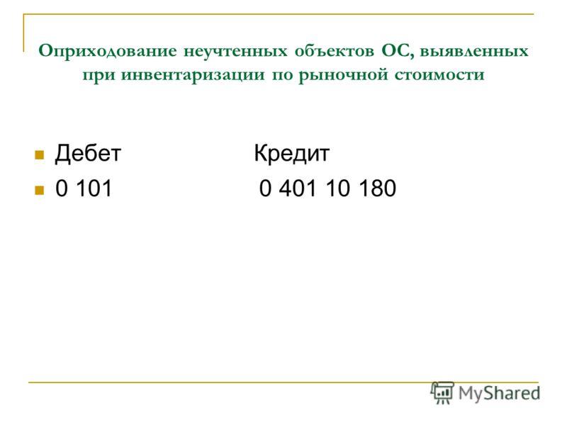 Оприходование неучтенных объектов ОС, выявленных при инвентаризации по рыночной стоимости Дебет Кредит 0 101 0 401 10 180