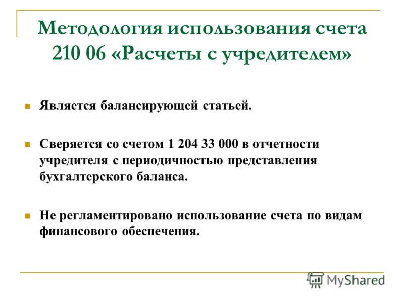 Методология использования счета 210 06 «Расчеты с учредителем» Является балансирующей статьей. Сверяется со счетом 1 204 33 000 в отчетности учредителя с периодичностью представления бухгалтерского баланса. Не регламентировано использование счета по