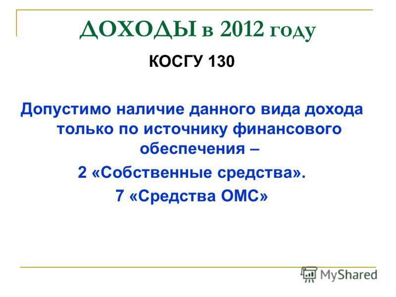 ДОХОДЫ в 2012 году КОСГУ 130 Допустимо наличие данного вида дохода только по источнику финансового обеспечения – 2 «Собственные средства». 7 «Средства ОМС»