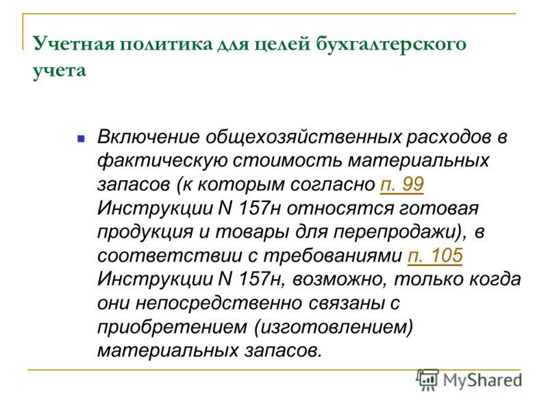Учетная политика для целей бухгалтерского учета Включение общехозяйственных расходов в фактическую стоимость материальных запасов (к которым согласно п. 99 Инструкции N 157н относятся готовая продукция и товары для перепродажи), в соответствии с треб