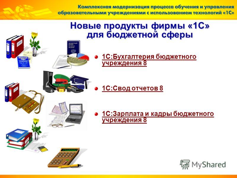 Новые продукты фирмы «1С» для бюджетной сферы 1С:Бухгалтерия бюджетного учреждения 8 1С:Свод отчетов 8 1С:Зарплата и кадры бюджетного учреждения 8