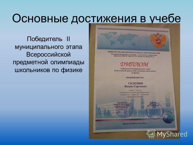Основные достижения в учебе Победитель II муниципального этапа Всероссийской предметной олимпиады школьников по физике