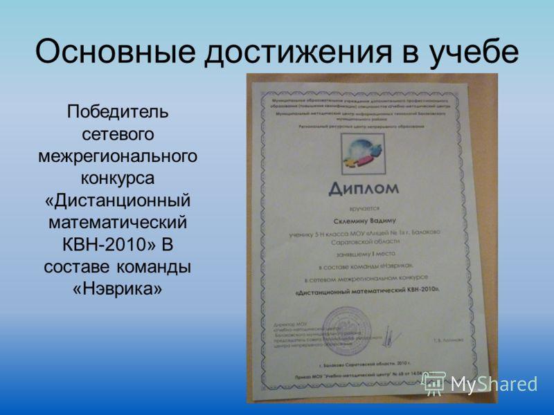 Основные достижения в учебе Победитель сетевого межрегионального конкурса «Дистанционный математический КВН-2010» В составе команды «Нэврика»
