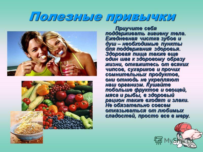 Полезные привычки Приучите себя поддерживать гигиену тела. Ежедневная чистка зубов и душ – необходимые пункты для поддержания здоровья. Здоровая пища также еще один шаг к здоровому образу жизни, откажитесь от всяких чипсов, сухариков и прочих сомните