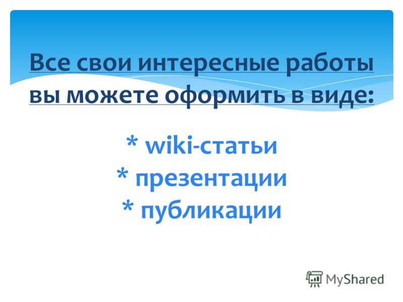 Все свои интересные работы вы можете оформить в виде: * wiki-статьи * презентации * публикации