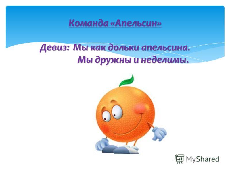 Команда «Апельсин» Девиз: Мы как дольки апельсина. Мы дружны и неделимы.