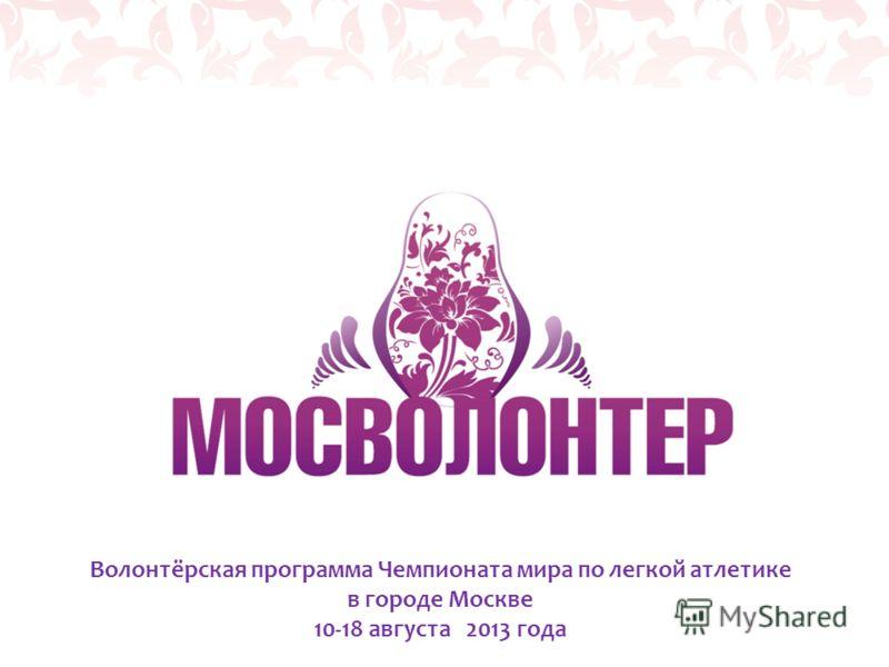 Волонтёрская программа Чемпионата мира по легкой атлетике в городе Москве 10-18 августа 2013 года